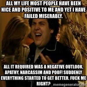Fuck me right - All my life most people have been nice and positive to me and yet I have failed miserably. All it required was a negative outlook, apathy, narcassim and poof! Suddenly everything started to get better. Fuck me right?