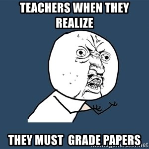 Y U No - teachers when they realize   they must  grade papers