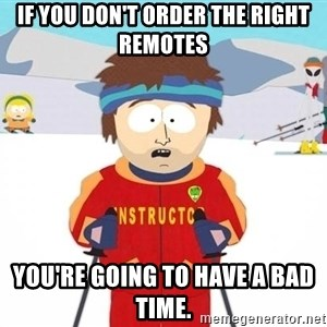 You're gonna have a bad time - If you don't order the right remotes You're going to have a bad time.