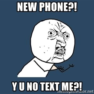 Y U No - New Phone?! Y u no text me?!