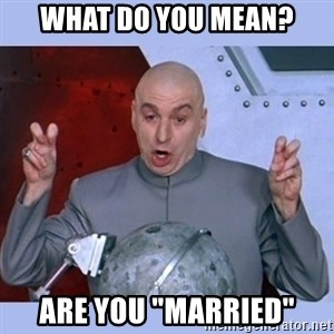 "Dr Evil meme - What do you mean? are you ""Married"""