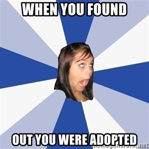Annoying Facebook Girl - when you found out you were adopted