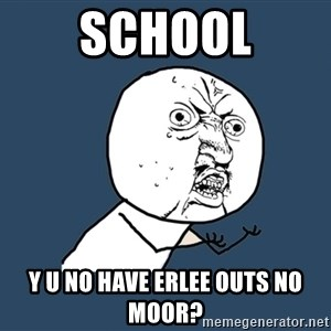 Y U No - SCHOOL Y U NO HAVE ERLEE OUTS NO MOOR?