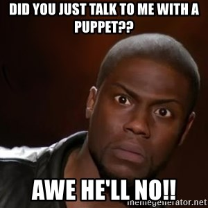 kevin hart nigga - Did you just talk to me with a puppet?? Awe he'll no!!