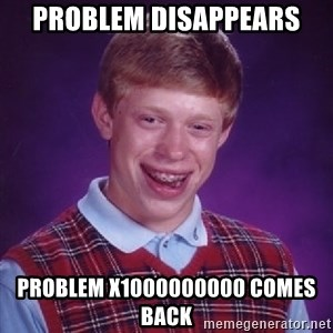 Bad Luck Brian - problem disappears  problem x1000000000 comes back
