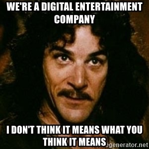 You keep using that word, I don't think it means what you think it means - We're a digital entertainment company I don't think it means what you think it means