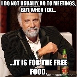 The Most Interesting Man In The World - I do not usually go to meetings, but when I do... ...it is for the free food.