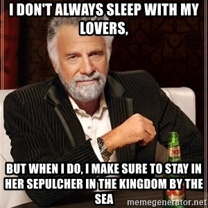 The Most Interesting Man In The World - i don't always sleep with my lovers, but when i do, i make sure to stay in her sepulcher in the kingdom by the sea