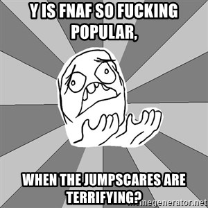 Whyyy??? - Y is FNAF so fucking popular, when the jumpscares are terrifying?