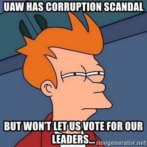 Futurama Fry - Uaw has corruption scandal But won't let us vote for our leaders...