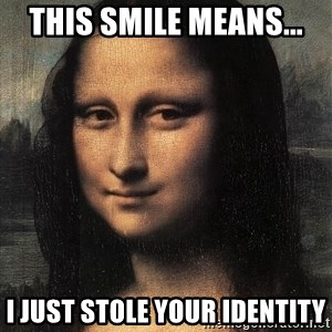 the mona lisa  - THIS SMILE MEANS... I JUST STOLE YOUR IDENTITY