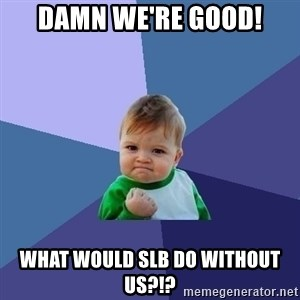 Success Kid - Damn we're good! What would SLB do without us?!?