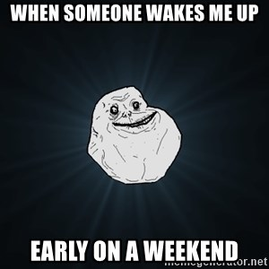 Forever Alone - When someone wakes me up Early on a weekend