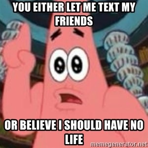 Patrick ingat ! - you either let me text my friends or believe i should have no life