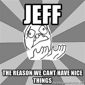 Whyyy??? - Jeff The reason we cant have nice things