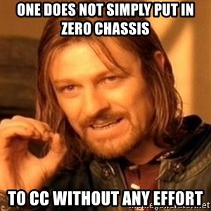 One Does Not Simply - One does not simply put in zero chassis  to cc without any effort