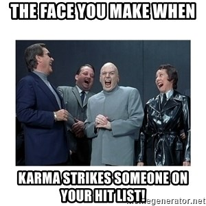 Dr. Evil Laughing - The face you make when  Karma strikes someone on your hit list!