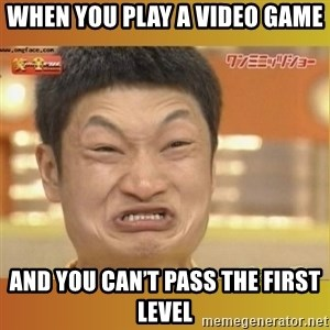 Angry Asian - When you play a video game And you can't pass the first level