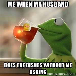 Kermit The Frog Drinking Tea - ME WHEN MY HUSBAND DOES THE DISHES WITHOUT ME ASKING