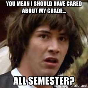 Conspiracy Keanu - You mean I should have cared about my grade... ALL semester?