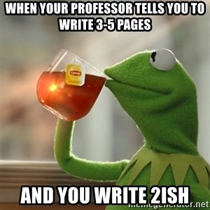 Kermit The Frog Drinking Tea - when your professor tells you to write 3-5 pages and you write 2ish