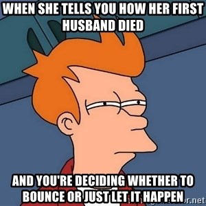 Futurama Fry - when she tells you how her first husband died and you're deciding whether to bounce or just let it happen