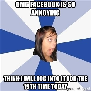 Annoying Facebook Girl - Omg Facebook Is So Annoying Think I will log into it for the 19th time today