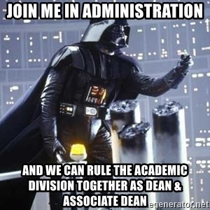 Darth Vader Shaking Fist - join me in administration and we can rule the academic division together as dean & associate dean