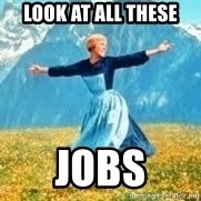 Look at all these - look at all these  jobs