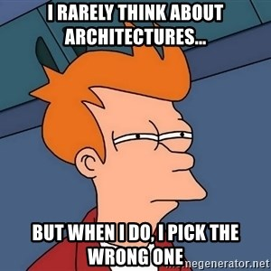Futurama Fry - I rarely think about architectures... but when I do, I pick the wrong one