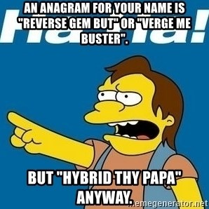 "Nelson Muntz Simpson - An anagram for your name is ""reverse gem but"" or ""verge me buster"". But ""hybrid thy papa"" anyway."