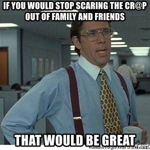 Yeah If You Could Just - If you would stop scaring the cr@p out of family and friends That would be great