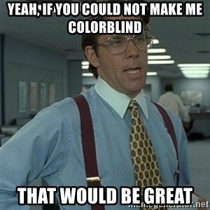 Office Space Boss - Yeah, if you could not make me colorblind  That would be great
