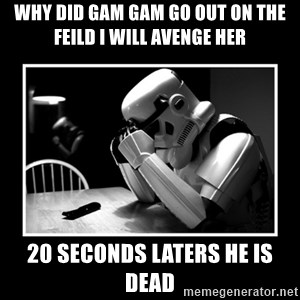 Sad Trooper - why did gam gam go out on the feild i will avenge her 20 seconds laters he is dead