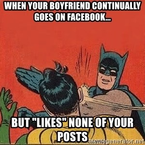 """batman slap robin - when your boyfriend continually goes on facebook... but """"likes"""" none of your posts"""