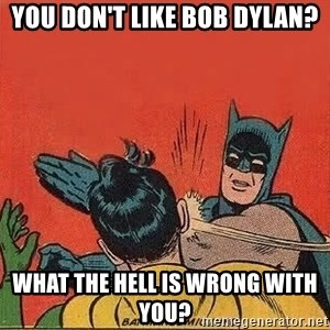 batman slap robin - you don't like Bob Dylan? what the hell is wrong with you?