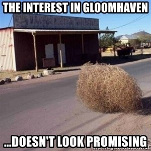 Tumbleweed - THE Interest in Gloomhaven ...doesn't look promising