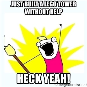 All the things - Just built a lego tower without help heck yeah!
