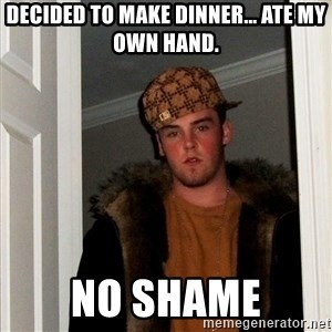 Scumbag Steve - Decided to make dinner... ate my own hand. No shame