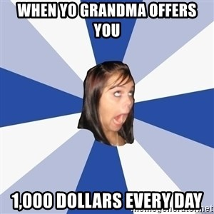 Annoying Facebook Girl - when yo grandma offers you 1,000 dollars every day