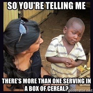 Skeptical third-world kid - so you're telling me there's more than one serving in a box of cereal?