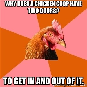 Anti Joke Chicken - Why does a chicken coop have two doors? To get in and out of it.