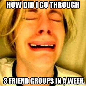 Leave Brittney Alone - How did i go through   3 friend groups in a week