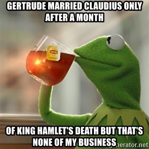 Kermit The Frog Drinking Tea - Gertrude married Claudius only after a month of King Hamlet's death but that's none of my business