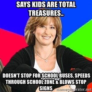 Sheltering Suburban Mom - says kids are total treasures..  doesn't stop for school buses, speeds through school zone & blows stop signs