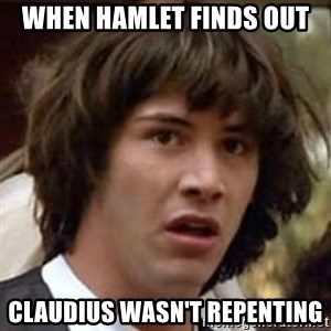 Conspiracy Keanu - when Hamlet finds out claudius wasn't repenting