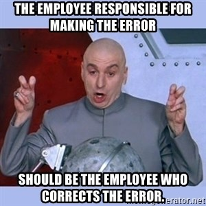 Dr Evil meme - The employee responsible for making the error   should be the employee who corrects the error.