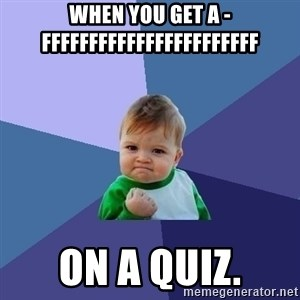 Success Kid - when you get a -FFFFFFFFFFFFFFFFFFFFFFF on a quiz.