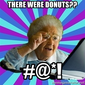 old lady - There were donuts?? #@*!