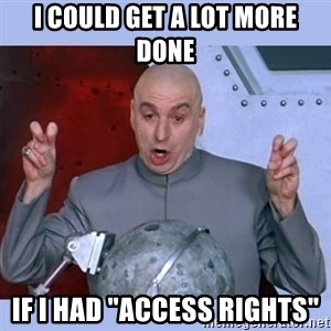 "Dr Evil meme - i could get a lot more done if i had ""access rights"""
